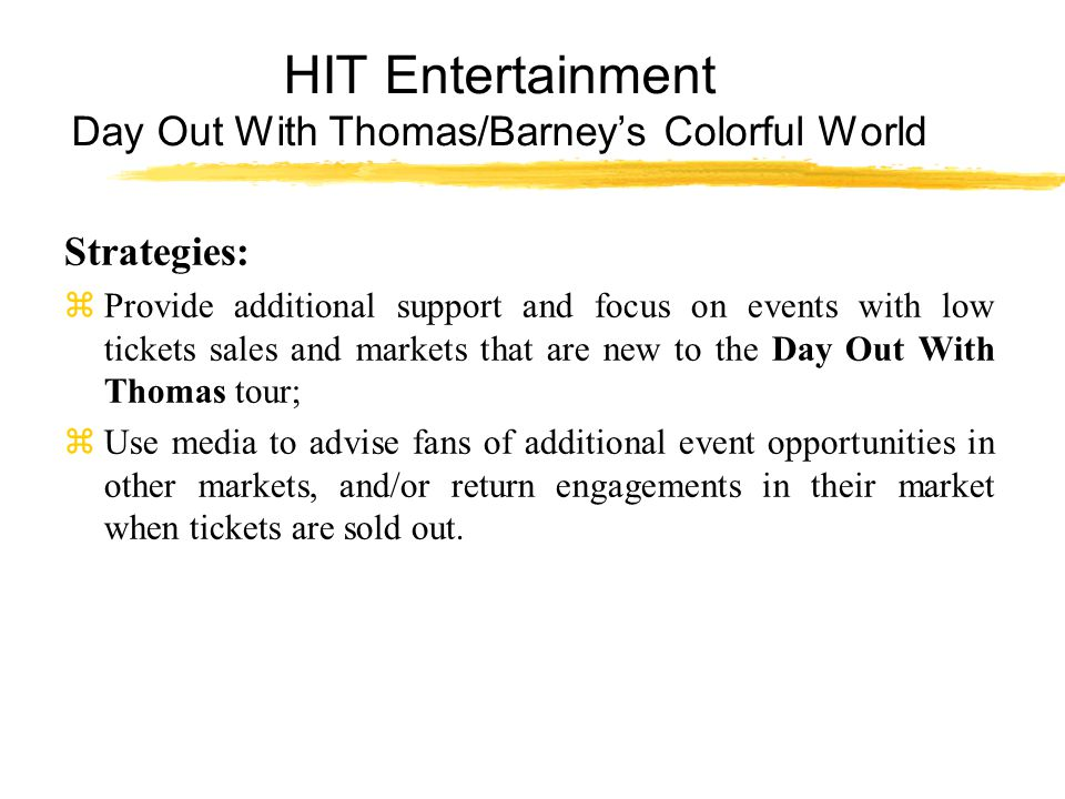 HIT Entertainment Day Out With Thomas/Barney's Colorful World Strategies: zProvide additional support and focus on events with low tickets sales and markets that are new to the Day Out With Thomas tour; zUse media to advise fans of additional event opportunities in other markets, and/or return engagements in their market when tickets are sold out.