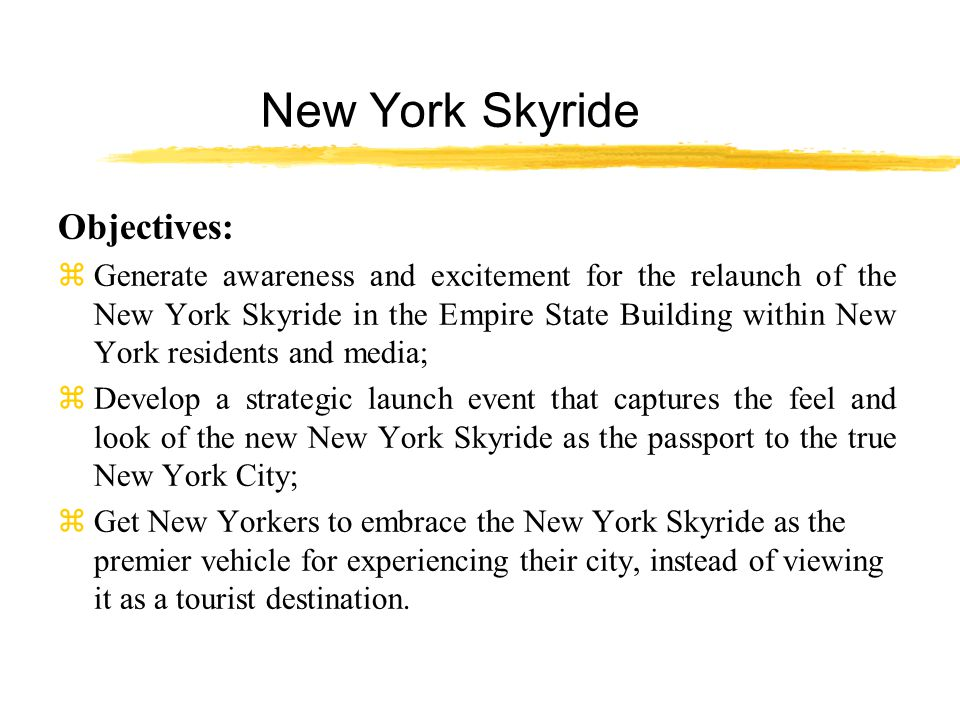 New York Skyride Objectives: zGenerate awareness and excitement for the relaunch of the New York Skyride in the Empire State Building within New York residents and media; zDevelop a strategic launch event that captures the feel and look of the new New York Skyride as the passport to the true New York City; zGet New Yorkers to embrace the New York Skyride as the premier vehicle for experiencing their city, instead of viewing it as a tourist destination.