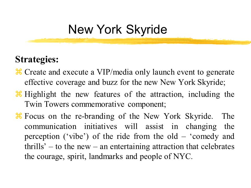 New York Skyride Strategies: z Create and execute a VIP/media only launch event to generate effective coverage and buzz for the new New York Skyride; z Highlight the new features of the attraction, including the Twin Towers commemorative component; zFocus on the re-branding of the New York Skyride.