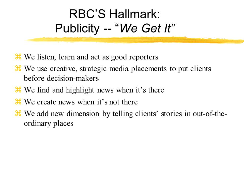 RBC'S Hallmark: Publicity -- We Get It zWe listen, learn and act as good reporters zWe use creative, strategic media placements to put clients before decision-makers zWe find and highlight news when it's there zWe create news when it's not there zWe add new dimension by telling clients' stories in out-of-the- ordinary places