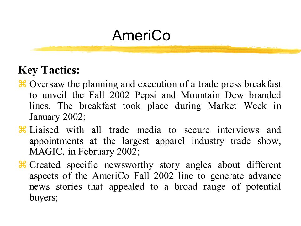 AmeriCo Key Tactics: z Oversaw the planning and execution of a trade press breakfast to unveil the Fall 2002 Pepsi and Mountain Dew branded lines.