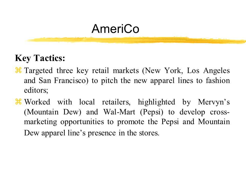 AmeriCo Key Tactics: z Targeted three key retail markets (New York, Los Angeles and San Francisco) to pitch the new apparel lines to fashion editors; zWorked with local retailers, highlighted by Mervyn's (Mountain Dew) and Wal-Mart (Pepsi) to develop cross- marketing opportunities to promote the Pepsi and Mountain Dew apparel line's presence in the stores.