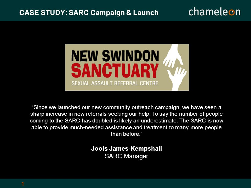 1 CASE STUDY: SARC Campaign & Launch Since we launched our new community outreach campaign, we have seen a sharp increase in new referrals seeking our help.
