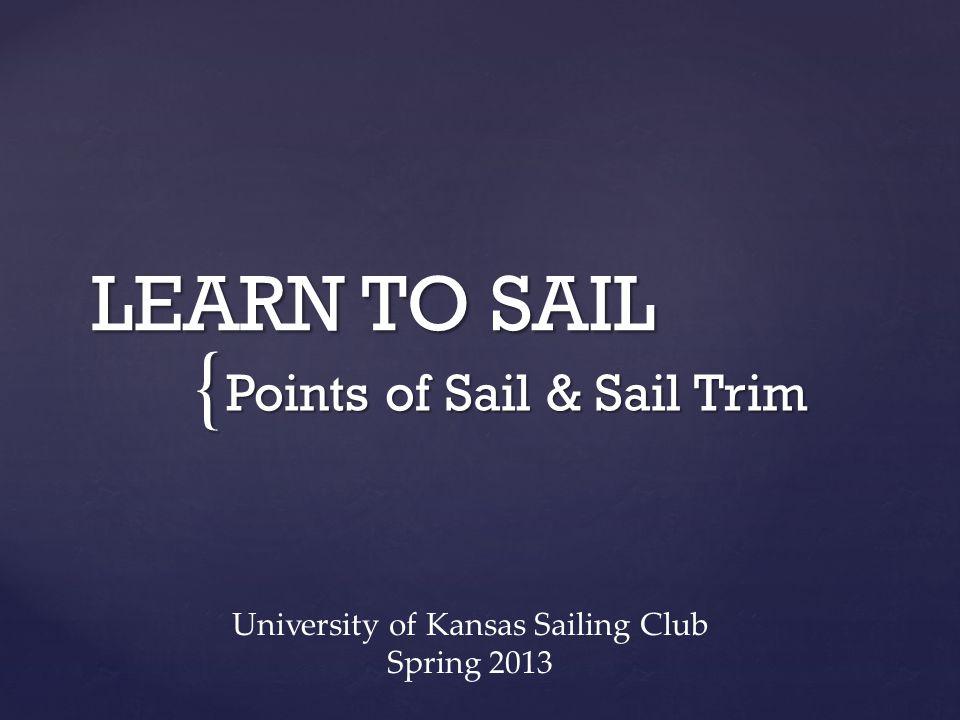 { LEARN TO SAIL Points of Sail & Sail Trim University of Kansas Sailing Club Spring 2013