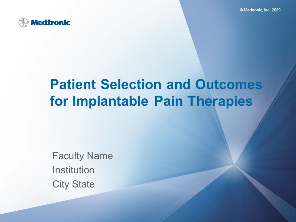 © Medtronic, Inc. 2009 Patient Selection and Outcomes for Implantable Pain Therapies Faculty Name Institution City State