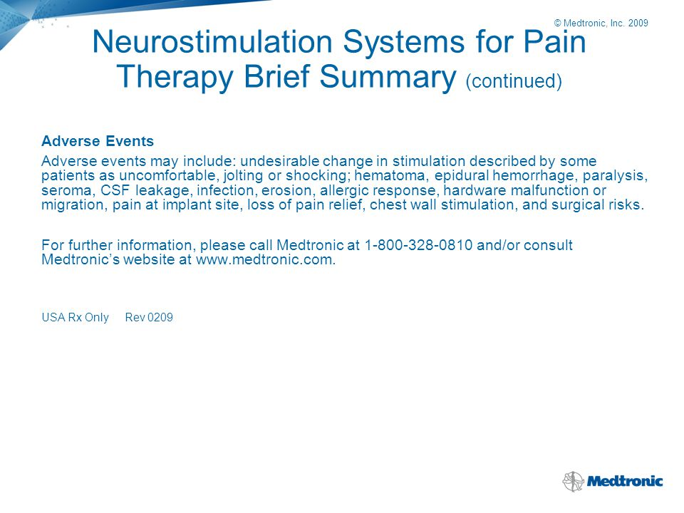 © Medtronic, Inc. 2009 Neurostimulation Systems for Pain Therapy Brief Summary (continued) Adverse Events Adverse events may include: undesirable chan