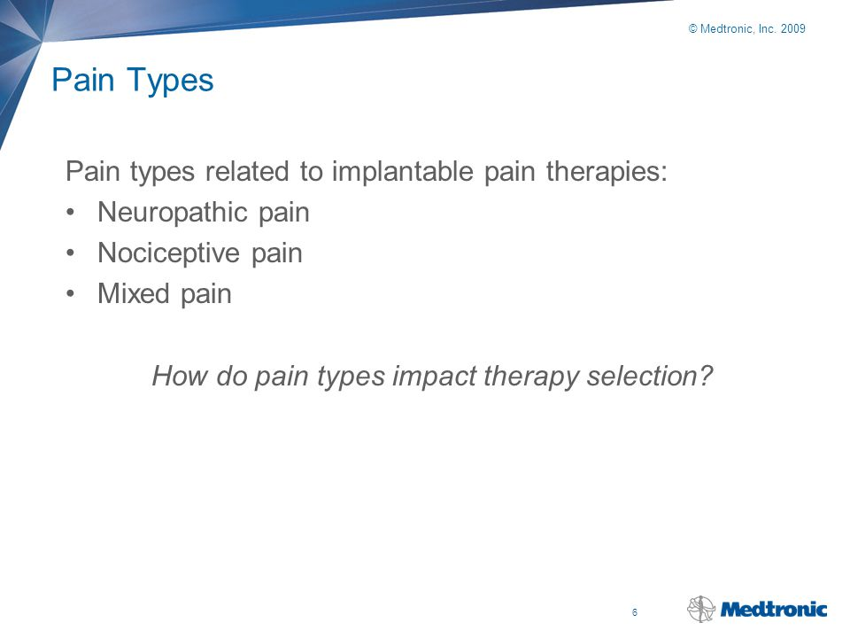 6 © Medtronic, Inc. 2009 Pain Types Pain types related to implantable pain therapies: Neuropathic pain Nociceptive pain Mixed pain How do pain types i