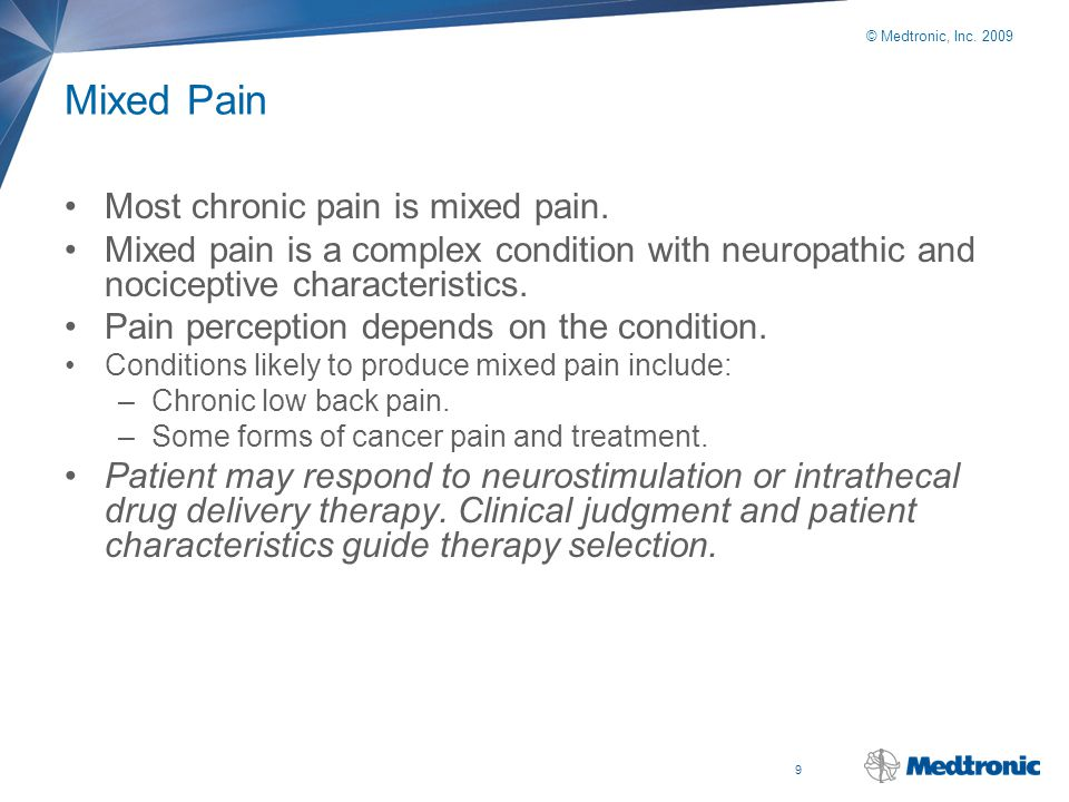 9 © Medtronic, Inc. 2009 Mixed Pain Most chronic pain is mixed pain. Mixed pain is a complex condition with neuropathic and nociceptive characteristic