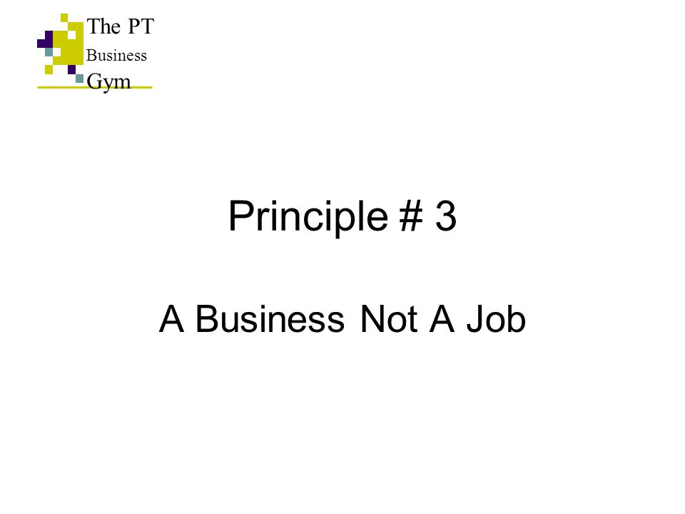 Principle # 3 A Business Not A Job The PT Business Gym