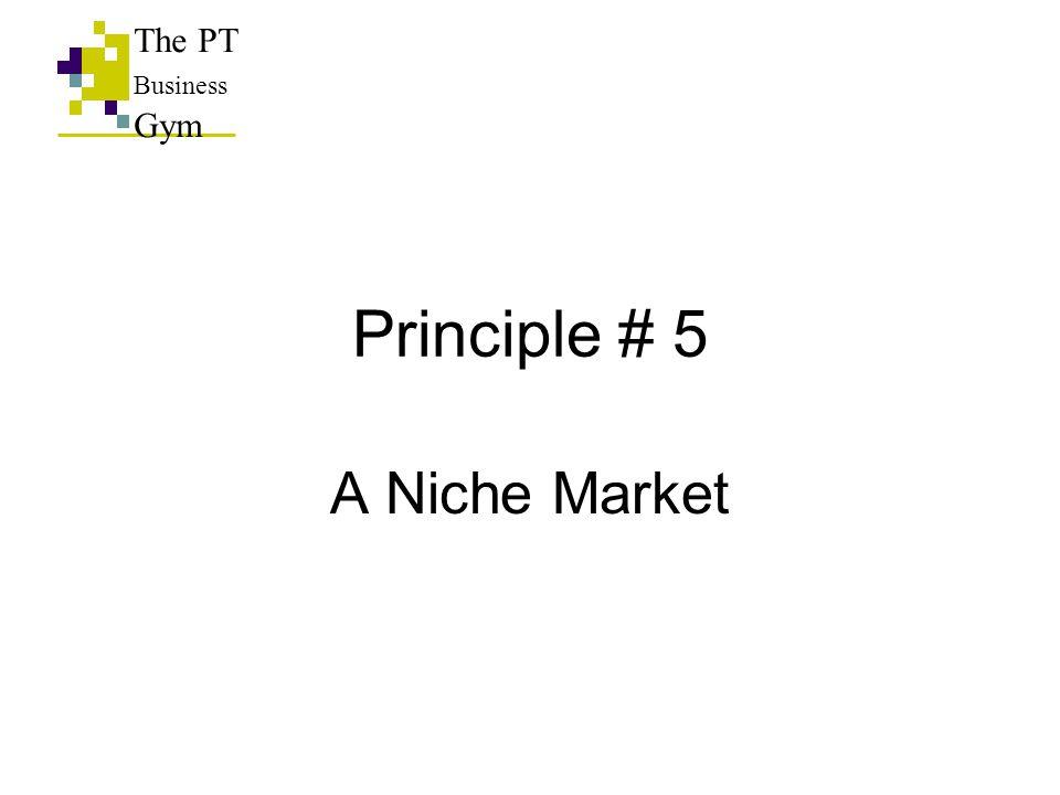Principle # 5 A Niche Market The PT Business Gym