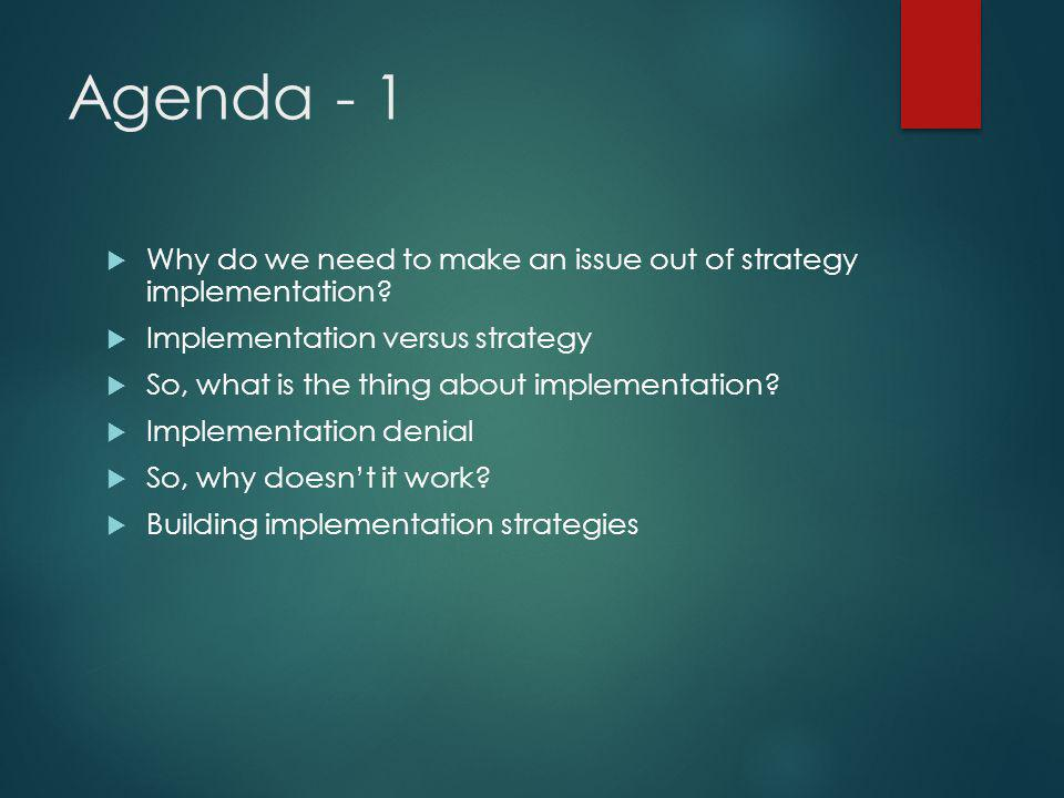 Agenda - 1  Why do we need to make an issue out of strategy implementation?  Implementation versus strategy  So, what is the thing about implementa