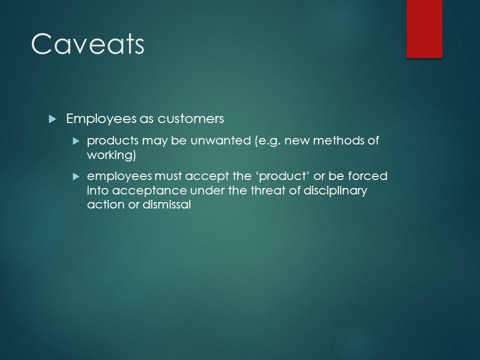 Caveats  Employees as customers  products may be unwanted (e.g. new methods of working)  employees must accept the 'product' or be forced into acce