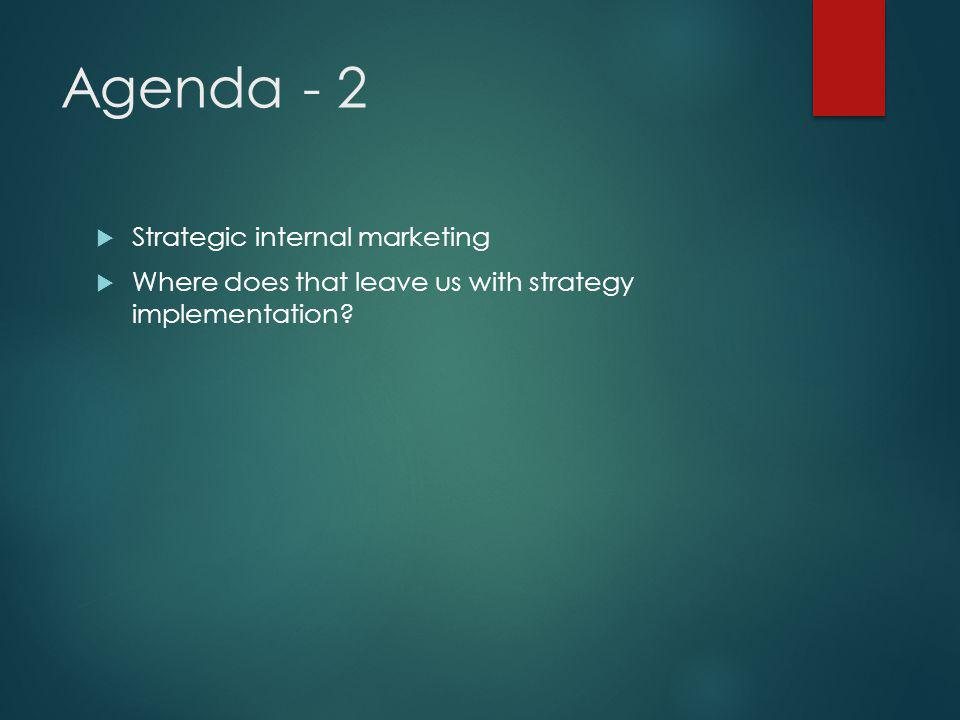 Agenda - 2  Strategic internal marketing  Where does that leave us with strategy implementation?