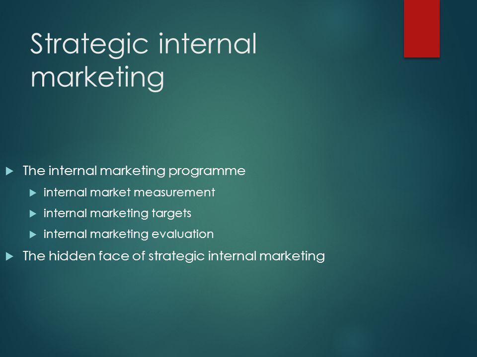 Strategic internal marketing  The internal marketing programme  internal market measurement  internal marketing targets  internal marketing evaluation  The hidden face of strategic internal marketing