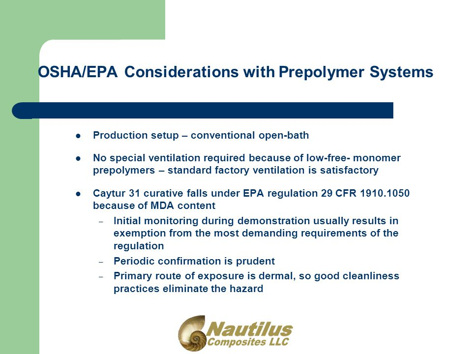 OSHA/EPA Considerations with Prepolymer Systems Production setup – conventional open-bath No special ventilation required because of low-free- monomer prepolymers – standard factory ventilation is satisfactory Caytur 31 curative falls under EPA regulation 29 CFR 1910.1050 because of MDA content – Initial monitoring during demonstration usually results in exemption from the most demanding requirements of the regulation – Periodic confirmation is prudent – Primary route of exposure is dermal, so good cleanliness practices eliminate the hazard