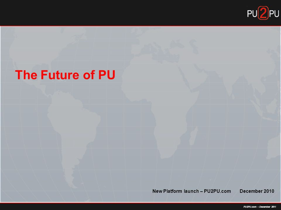 PU2PU.com – December 2011 The Future of PU New Platform launch – PU2PU.com December 2010