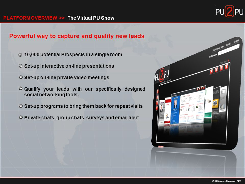 PU2PU.com – December 2011 Powerful way to capture and qualify new leads 10,000 potential Prospects in a single room Set-up Interactive on-line presentations Set-up on-line private video meetings Qualify your leads with our specifically designed social networking tools.