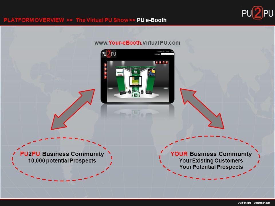 PU2PU.com – December 2011 The Virtual PU Show >> PU e-BoothPLATFORM OVERVIEW >> www.Your-eBooth.Virtual PU.com PU2PU Business Community 10,000 potential Prospects YOUR Business Community Your Existing Customers Your Potential Prospects