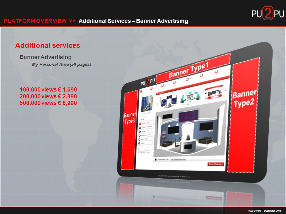 PU2PU.com – December 2011 Additional services Banner Advertising My Personal Area (all pages) 100,000 views € 1, ,000 views € 2, ,000 views € 6,990 Additional Services – Banner AdvertisingPLATFORM OVERVIEW >>
