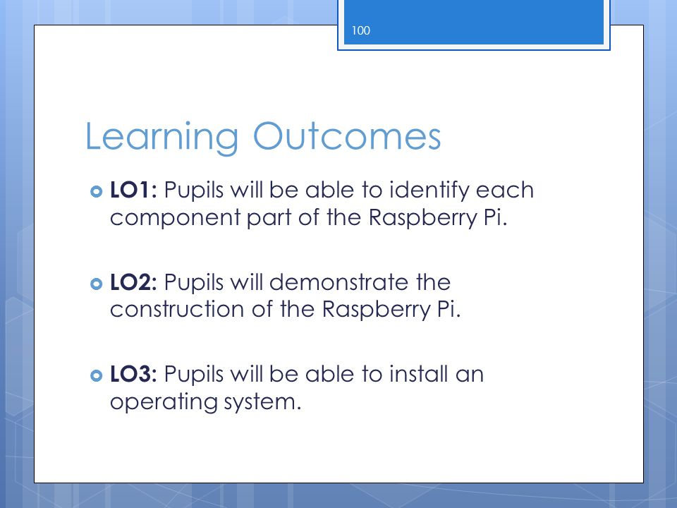 Learning Outcomes  LO1: Pupils will be able to identify each component part of the Raspberry Pi.