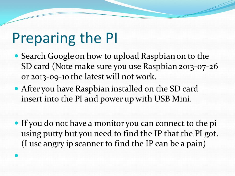 Preparing the PI Search Google on how to upload Raspbian on to the SD card (Note make sure you use Raspbian 2013-07-26 or 2013-09-10 the latest will n