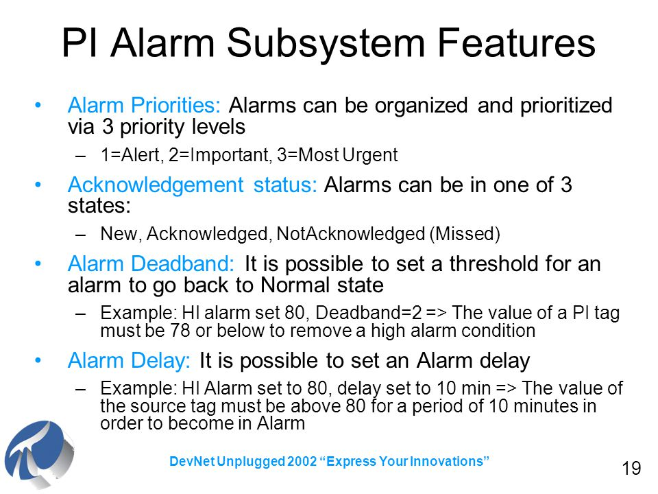 19 DevNet Unplugged 2002 Express Your Innovations PI Alarm Subsystem Features Alarm Priorities: Alarms can be organized and prioritized via 3 priority levels –1=Alert, 2=Important, 3=Most Urgent Acknowledgement status: Alarms can be in one of 3 states: –New, Acknowledged, NotAcknowledged (Missed) Alarm Deadband: It is possible to set a threshold for an alarm to go back to Normal state –Example: HI alarm set 80, Deadband=2 => The value of a PI tag must be 78 or below to remove a high alarm condition Alarm Delay: It is possible to set an Alarm delay –Example: HI Alarm set to 80, delay set to 10 min => The value of the source tag must be above 80 for a period of 10 minutes in order to become in Alarm