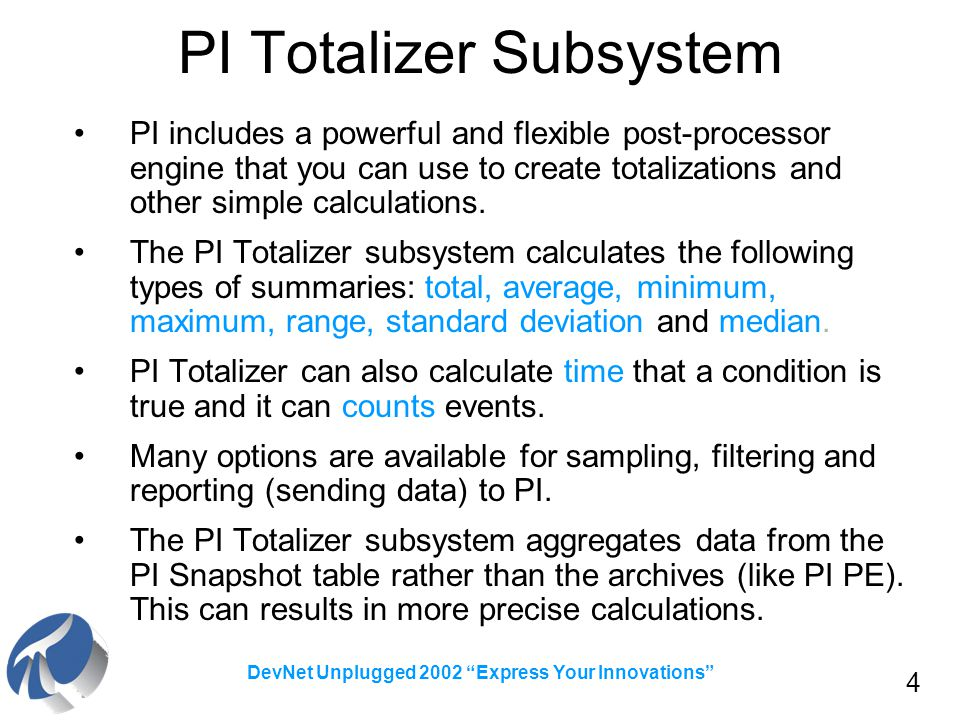 4 DevNet Unplugged 2002 Express Your Innovations PI Totalizer Subsystem PI includes a powerful and flexible post-processor engine that you can use to create totalizations and other simple calculations.