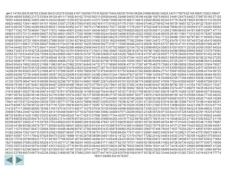 pi=3.14159 26535 89793 23846 26433 83279 50288 41971 69399 37510 58209 74944 59230 78164 06286 20899 86280 34825 34211 70679 82148 08651 32823 06647 0