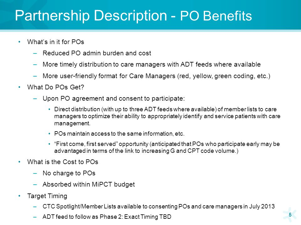 Partnership Description - PO Benefits What's in it for POs –Reduced PO admin burden and cost –More timely distribution to care managers with ADT feeds where available –More user-friendly format for Care Managers (red, yellow, green coding, etc.) What Do POs Get.
