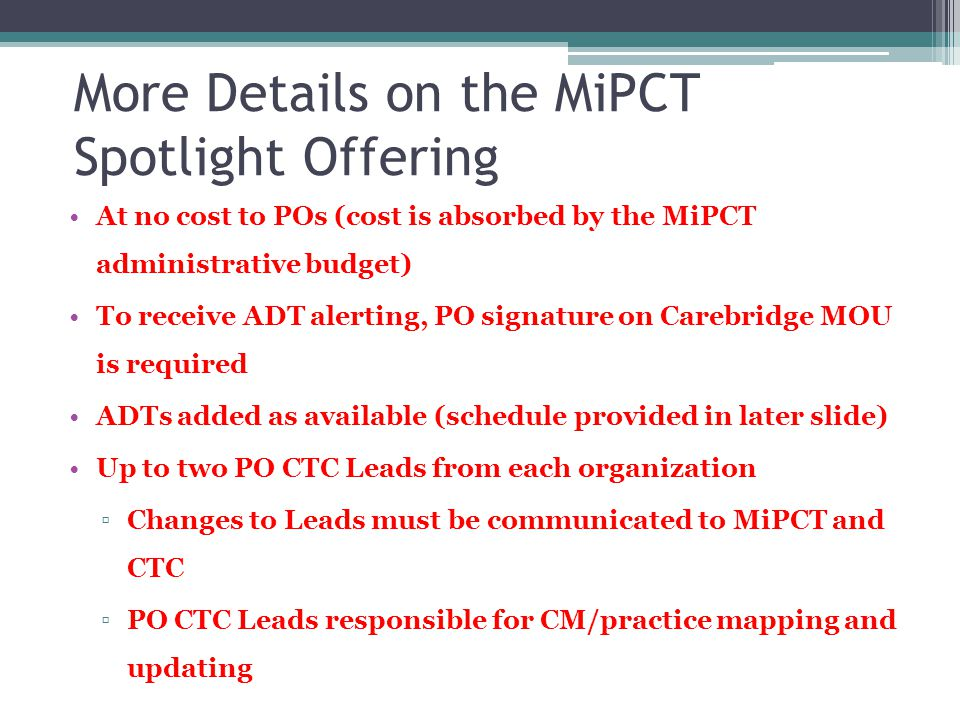 More Details on the MiPCT Spotlight Offering At no cost to POs (cost is absorbed by the MiPCT administrative budget) To receive ADT alerting, PO signature on Carebridge MOU is required ADTs added as available (schedule provided in later slide) Up to two PO CTC Leads from each organization ▫Changes to Leads must be communicated to MiPCT and CTC ▫PO CTC Leads responsible for CM/practice mapping and updating.