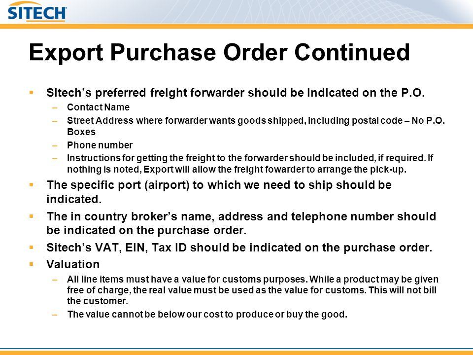Export Purchase Order Continued  Sitech's preferred freight forwarder should be indicated on the P.O. –Contact Name –Street Address where forwarder w