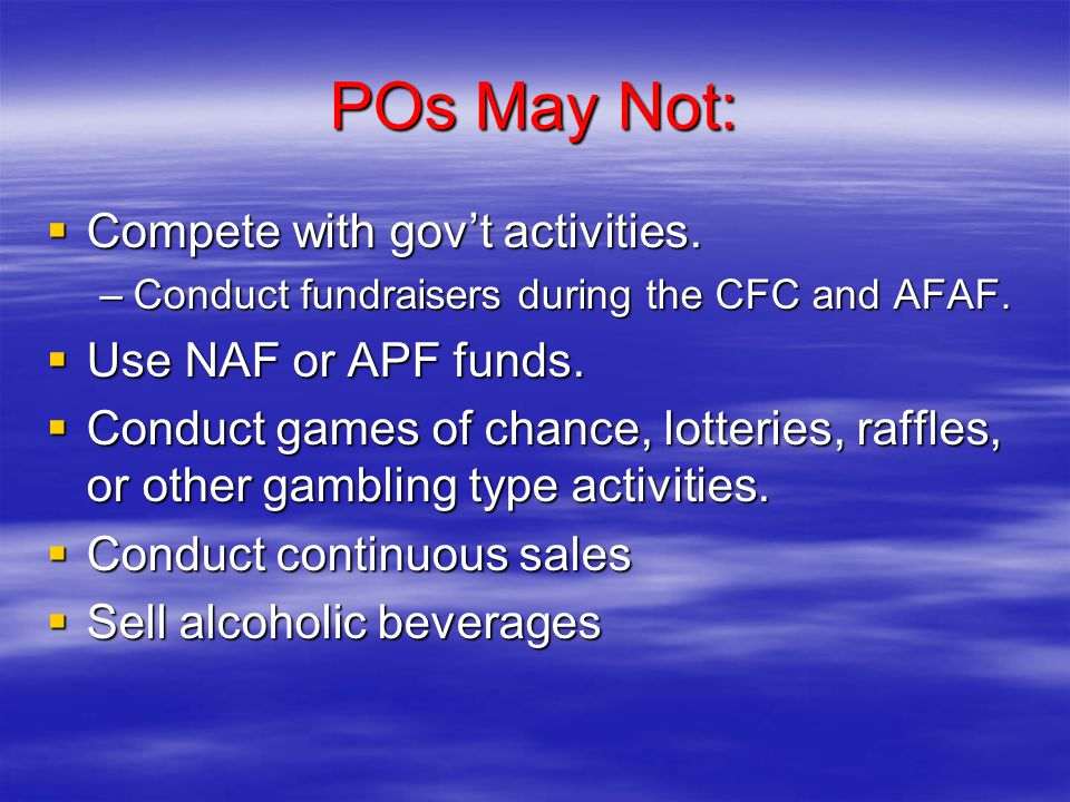 POs May Not:  Compete with gov't activities. –Conduct fundraisers during the CFC and AFAF.