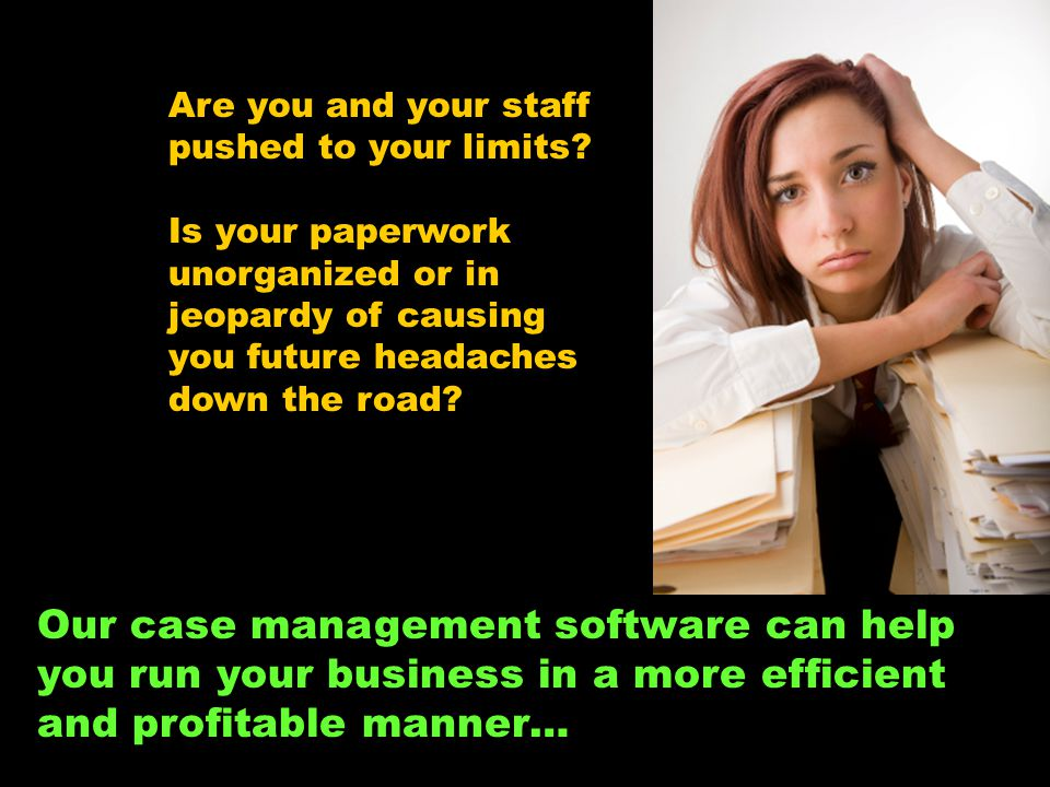 Are you and your staff pushed to your limits? Is your paperwork unorganized or in jeopardy of causing you future headaches down the road? Our case man