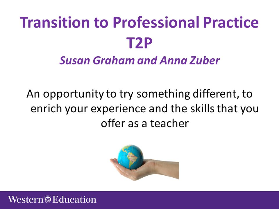 Transition to Professional Practice T2P Susan Graham and Anna Zuber An opportunity to try something different, to enrich your experience and the skills that you offer as a teacher