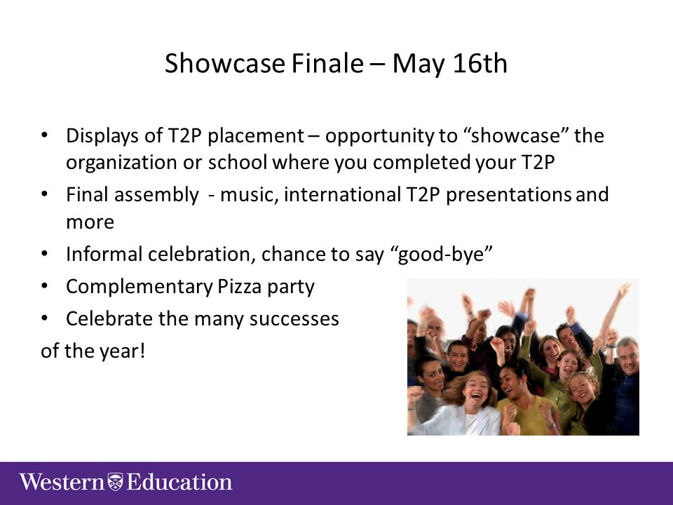 Showcase Finale – May 16th Displays of T2P placement – opportunity to showcase the organization or school where you completed your T2P Final assembly - music, international T2P presentations and more Informal celebration, chance to say good-bye Complementary Pizza party Celebrate the many successes of the year!