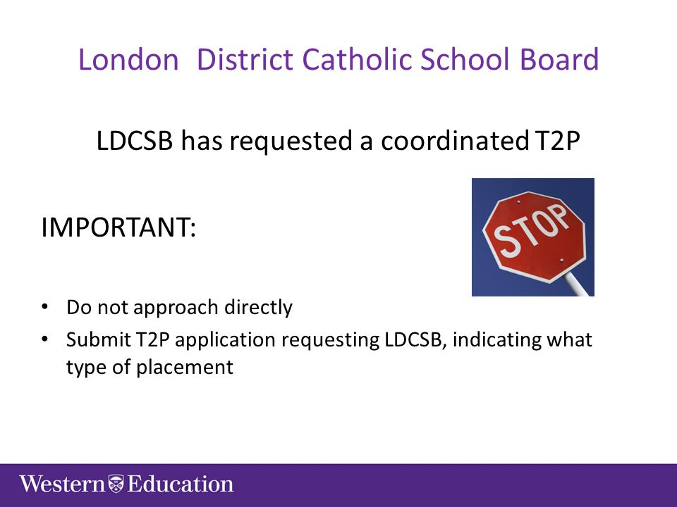 London District Catholic School Board LDCSB has requested a coordinated T2P IMPORTANT: Do not approach directly Submit T2P application requesting LDCSB, indicating what type of placement