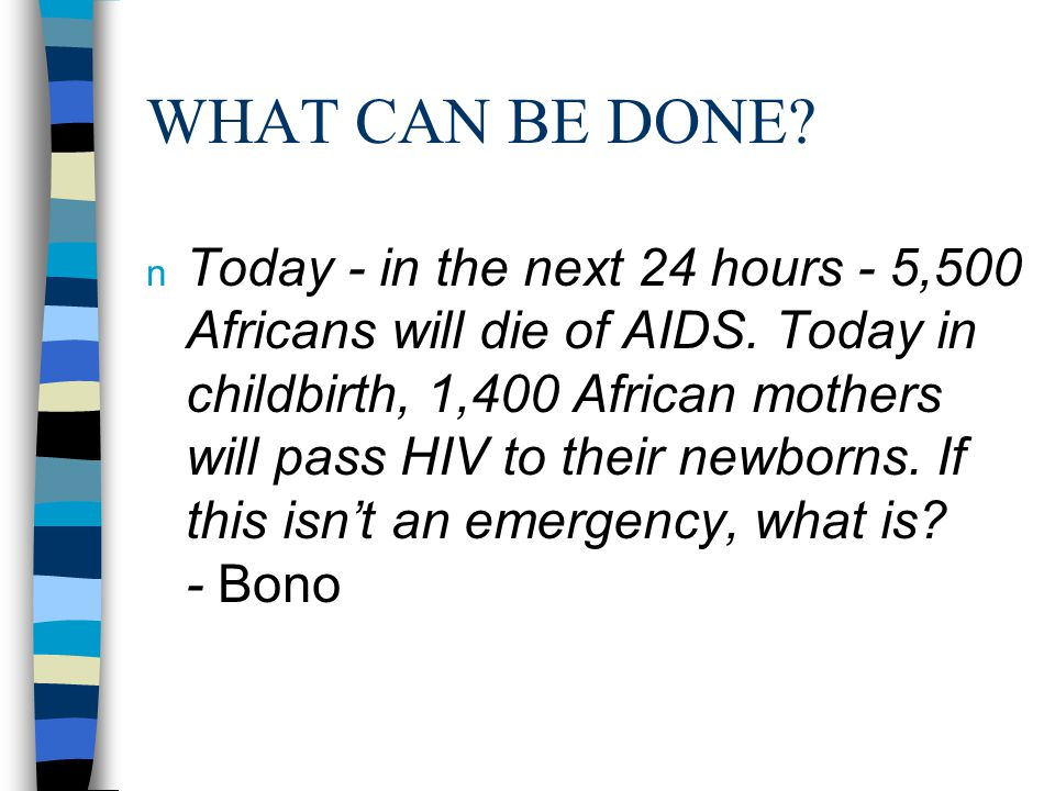 WHAT CAN BE DONE. n Today - in the next 24 hours - 5,500 Africans will die of AIDS.
