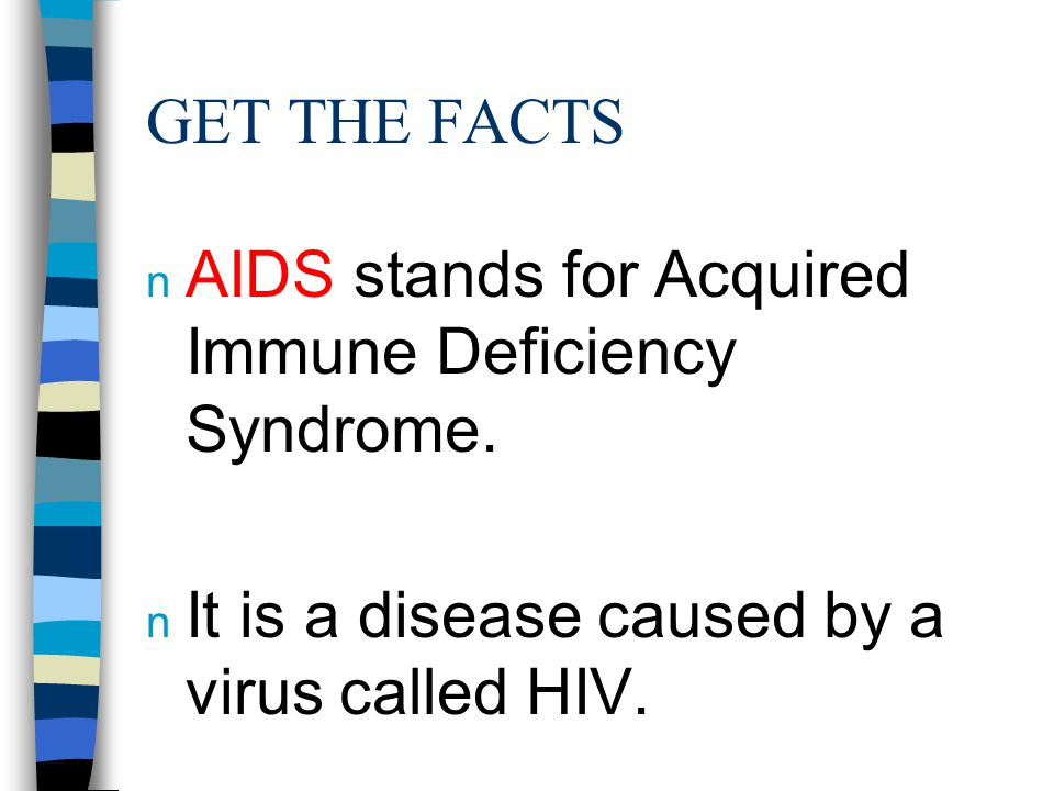 GET THE FACTS n AIDS stands for Acquired Immune Deficiency Syndrome. n It is a disease caused by a virus called HIV.