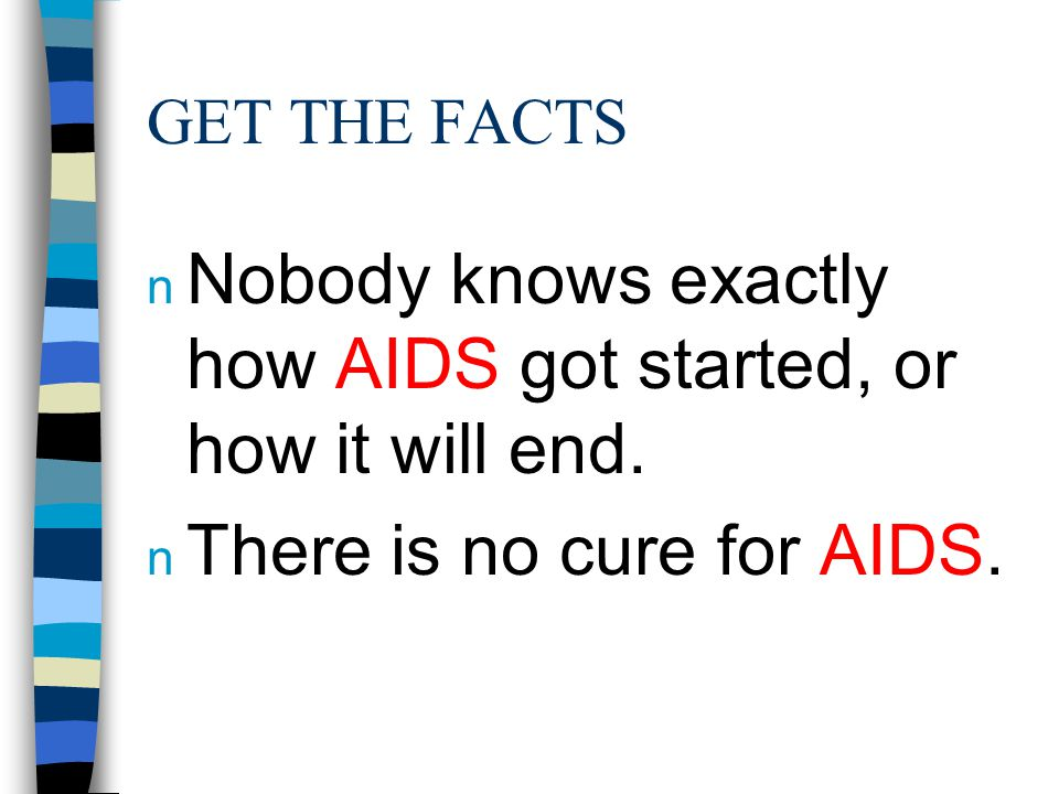 GET THE FACTS n Nobody knows exactly how AIDS got started, or how it will end. n There is no cure for AIDS.