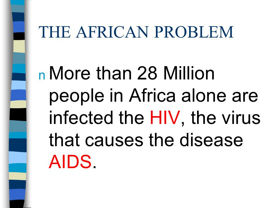 THE AFRICAN PROBLEM n More than 28 Million people in Africa alone are infected the HIV, the virus that causes the disease AIDS.