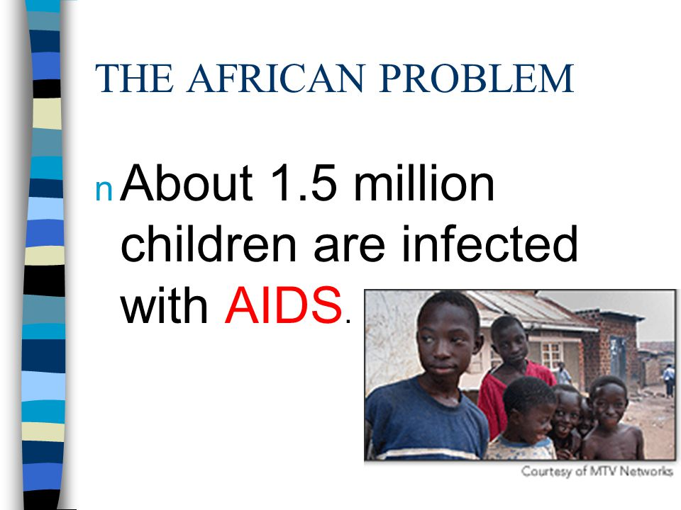 THE AFRICAN PROBLEM n About 1.5 million children are infected with AIDS.
