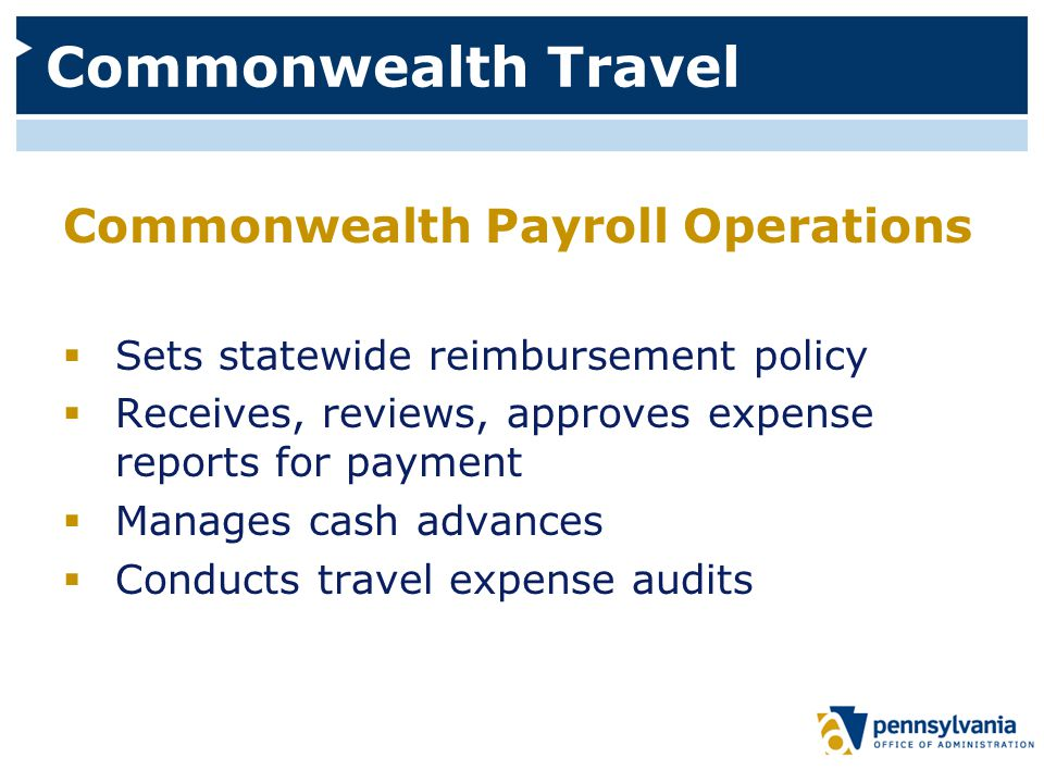 Commonwealth Travel Commonwealth Payroll Operations  Sets statewide reimbursement policy  Receives, reviews, approves expense reports for payment  Manages cash advances  Conducts travel expense audits