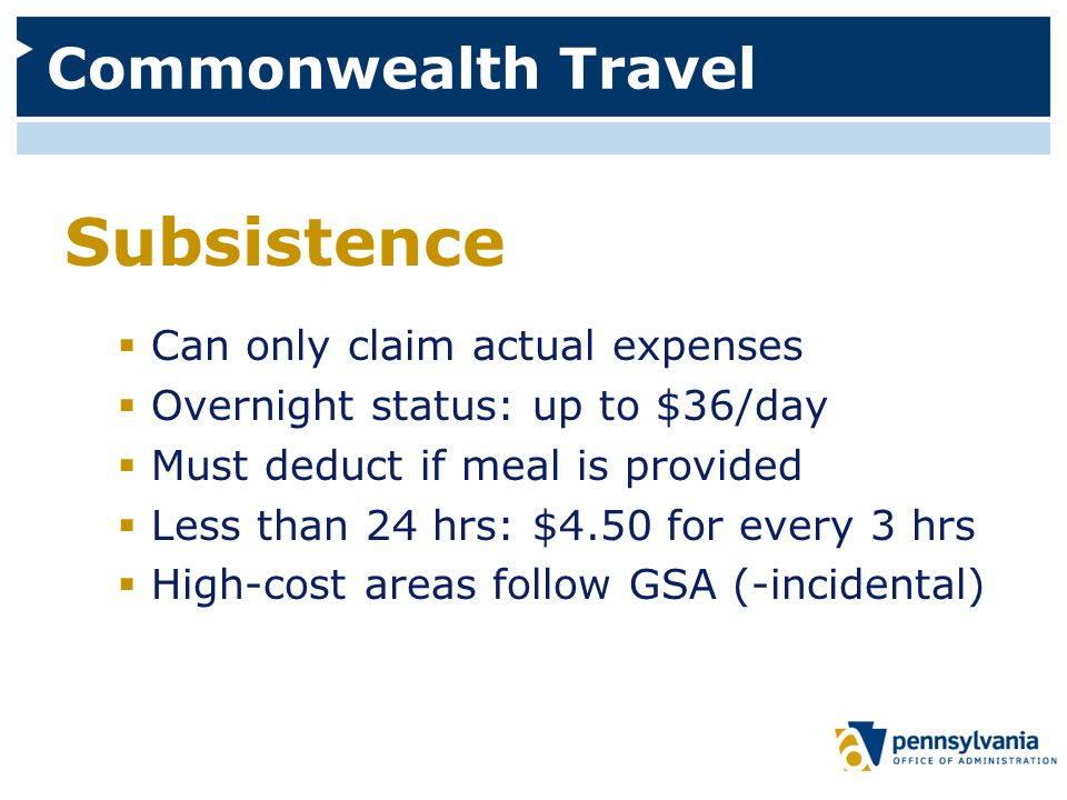 Commonwealth Travel Subsistence  Can only claim actual expenses  Overnight status: up to $36/day  Must deduct if meal is provided  Less than 24 hrs: $4.50 for every 3 hrs  High-cost areas follow GSA (-incidental)
