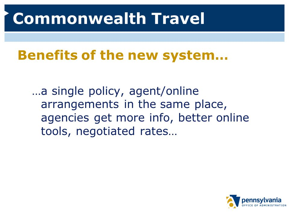 Commonwealth Travel Benefits of the new system… …a single policy, agent/online arrangements in the same place, agencies get more info, better online tools, negotiated rates…