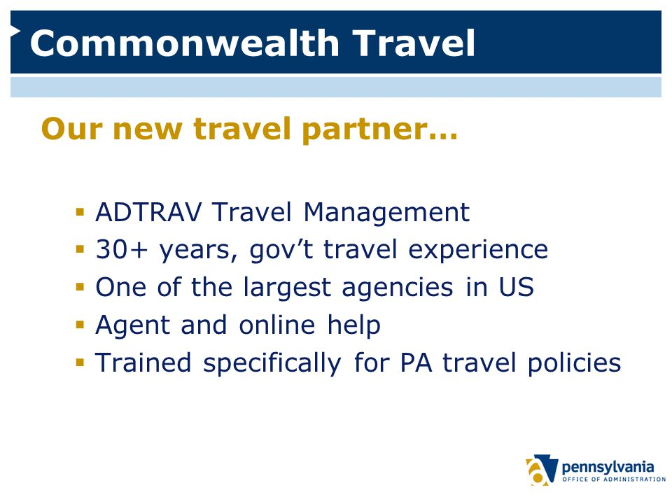 Commonwealth Travel Our new travel partner…  ADTRAV Travel Management  30+ years, gov't travel experience  One of the largest agencies in US  Agent and online help  Trained specifically for PA travel policies