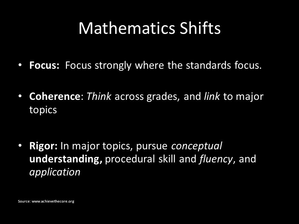 Mathematics Shifts Focus: Focus strongly where the standards focus. Coherence: Think across grades, and link to major topics Rigor: In major topics, p