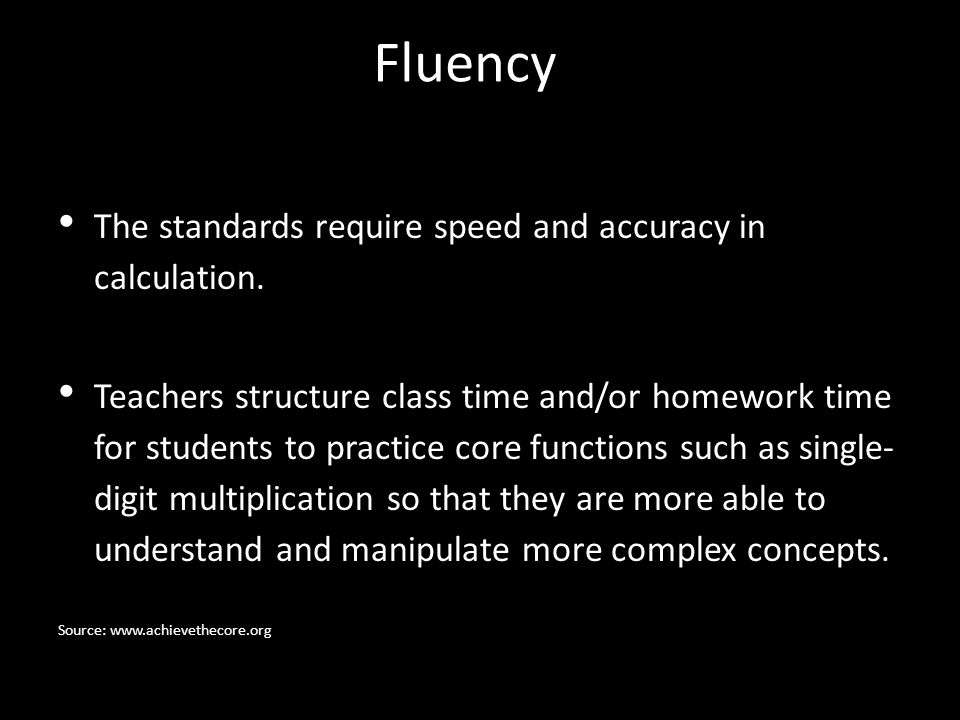 Fluency The standards require speed and accuracy in calculation. Teachers structure class time and/or homework time for students to practice core func