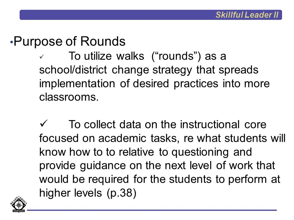 Purpose of Rounds Build high performing accountable (problem solving) communities by designing walks focused on school/district defined problems of Practice involving all district administrators in collecting data and formulating a Theory of Action to guide implementation.