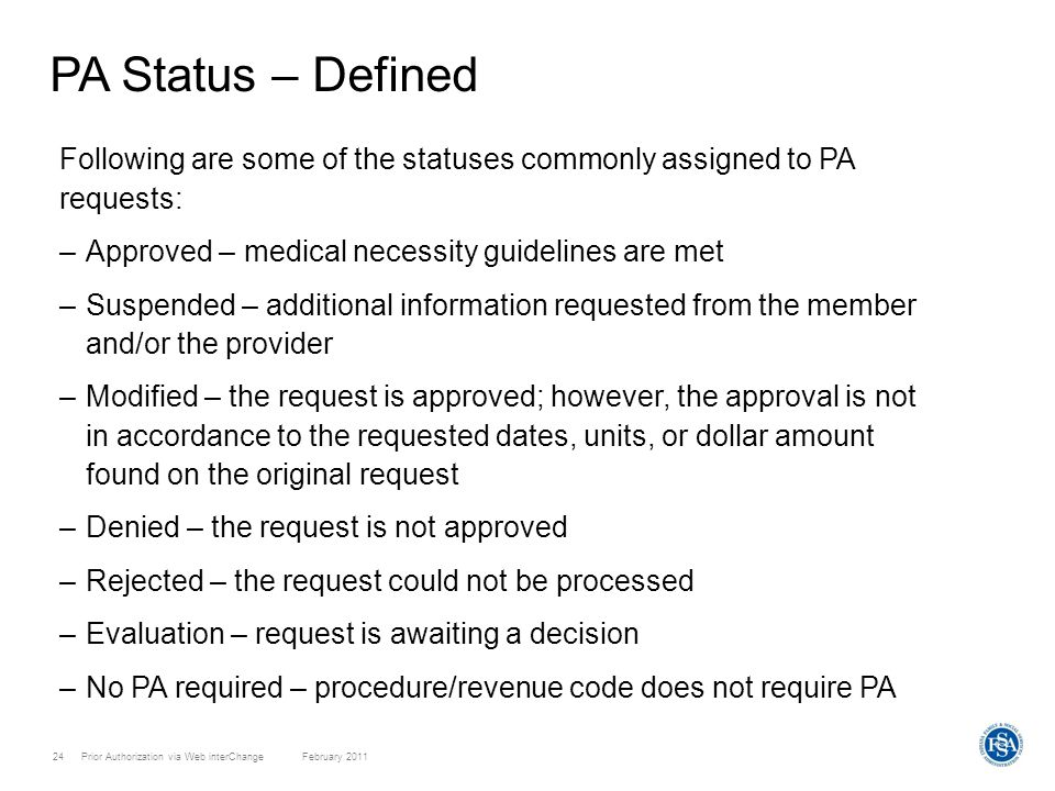 Prior Authorization via Web interChange February 201124 PA Status – Defined Following are some of the statuses commonly assigned to PA requests: –Approved – medical necessity guidelines are met –Suspended – additional information requested from the member and/or the provider –Modified – the request is approved; however, the approval is not in accordance to the requested dates, units, or dollar amount found on the original request –Denied – the request is not approved –Rejected – the request could not be processed –Evaluation – request is awaiting a decision –No PA required – procedure/revenue code does not require PA