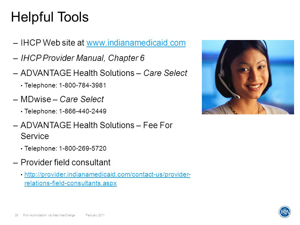 Prior Authorization via Web interChange February 201126 Helpful Tools –IHCP Web site at www.indianamedicaid.comwww.indianamedicaid.com –IHCP Provider Manual, Chapter 6 –ADVANTAGE Health Solutions – Care Select Telephone: 1-800-784-3981 –MDwise – Care Select Telephone: 1-866-440-2449 –ADVANTAGE Health Solutions – Fee For Service Telephone: 1-800-269-5720 –Provider field consultant http://provider.indianamedicaid.com/contact-us/provider- relations-field-consultants.aspx http://provider.indianamedicaid.com/contact-us/provider- relations-field-consultants.aspx